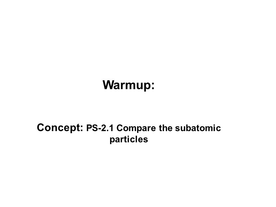 Warmup: Concept: PS-2.1 Compare the subatomic particles
