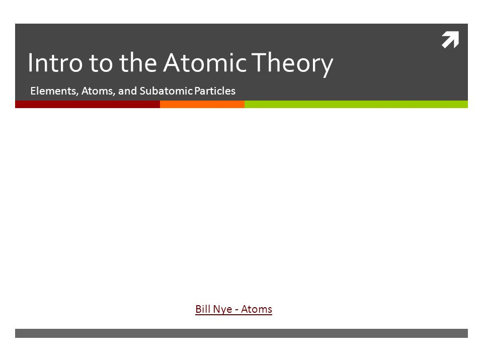  Intro to the Atomic Theory Elements, Atoms, and Subatomic Particles Bill Nye - Atoms