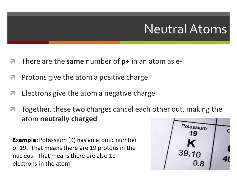 Neutral Atoms  There are the same number of p+ in an atom as e-  Protons give the atom a positive charge  Electrons give the atom a negative charge  Together, these two charges cancel each other out, making the atom neutrally charged Example: Potassium (K) has an atomic number of 19.