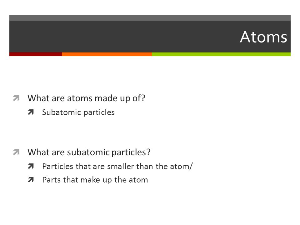 Atoms  What are atoms made up of.  Subatomic particles  What are subatomic particles.
