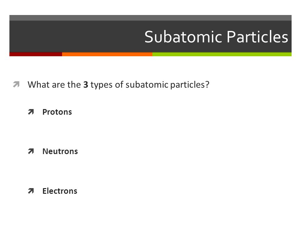 Subatomic Particles  What are the 3 types of subatomic particles  Protons  Neutrons  Electrons