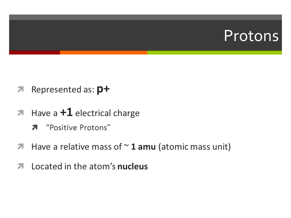 Protons  Represented as: p+  Have a +1 electrical charge  Positive Protons  Have a relative mass of ~ 1 amu (atomic mass unit)  Located in the atom's nucleus