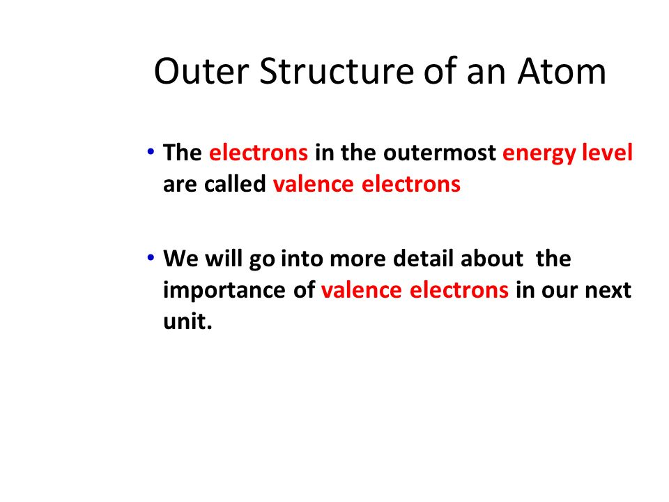 Outer Structure of an Atom The electrons in the outermost energy level are called valence electrons We will go into more detail about the importance of valence electrons in our next unit.
