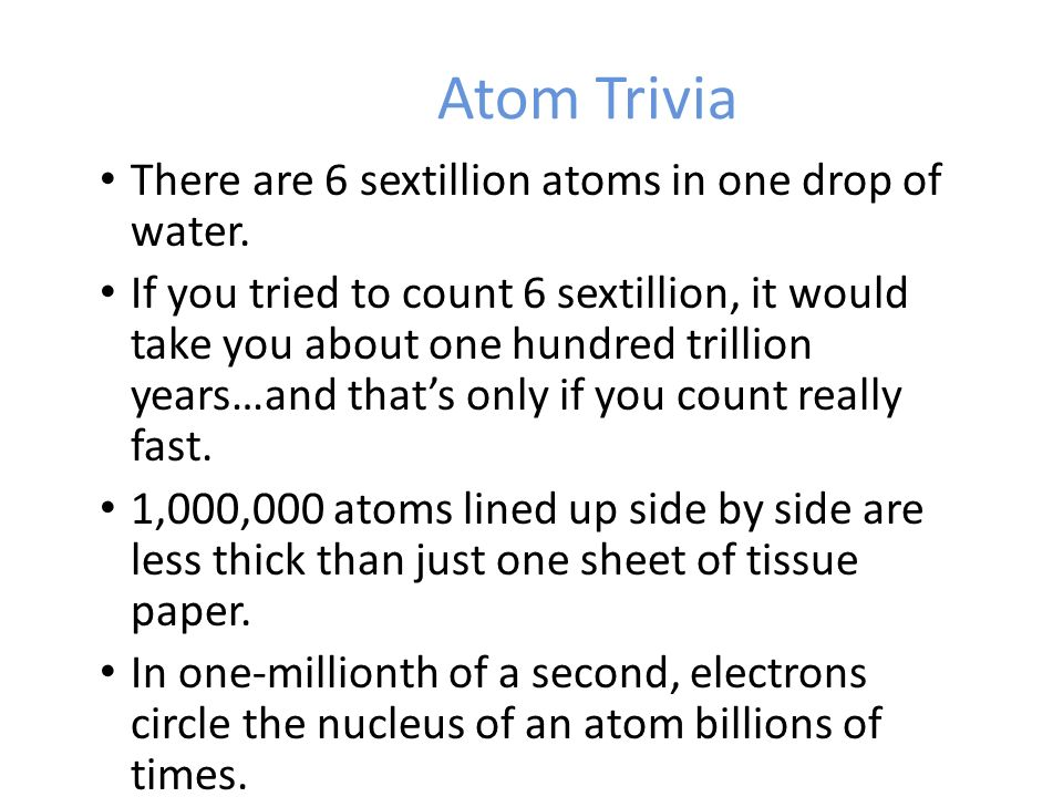 Atom Trivia There are 6 sextillion atoms in one drop of water.