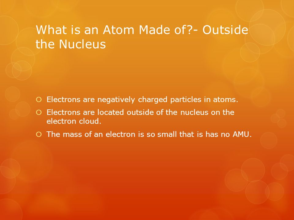 What is an Atom Made of - Outside the Nucleus  Electrons are negatively charged particles in atoms.