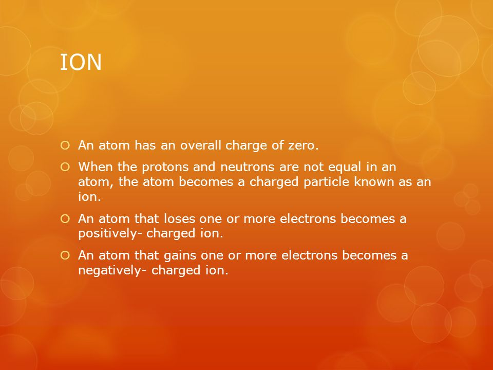 ION  An atom has an overall charge of zero.