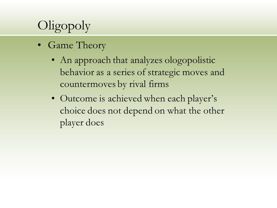 Oligopoly Game Theory An approach that analyzes ologopolistic behavior as a series of strategic moves and countermoves by rival firms Outcome is achieved when each player's choice does not depend on what the other player does