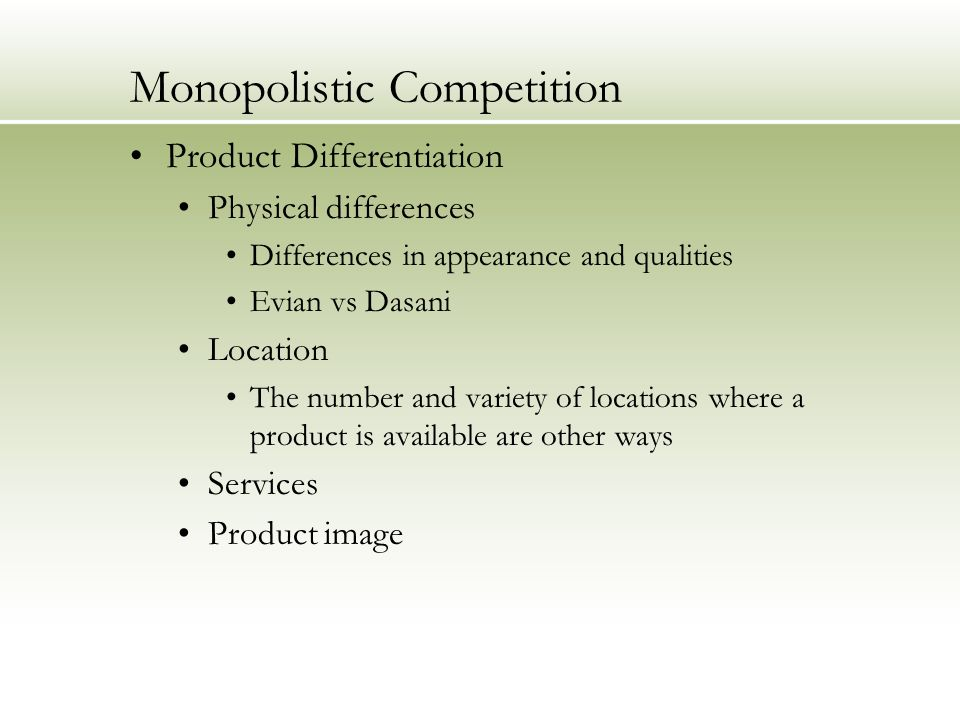 Monopolistic Competition Product Differentiation Physical differences Differences in appearance and qualities Evian vs Dasani Location The number and variety of locations where a product is available are other ways Services Product image