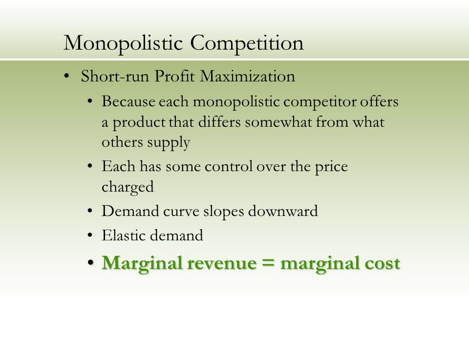 Monopolistic Competition Short-run Profit Maximization Because each monopolistic competitor offers a product that differs somewhat from what others supply Each has some control over the price charged Demand curve slopes downward Elastic demand Marginal revenue = marginal costMarginal revenue = marginal cost