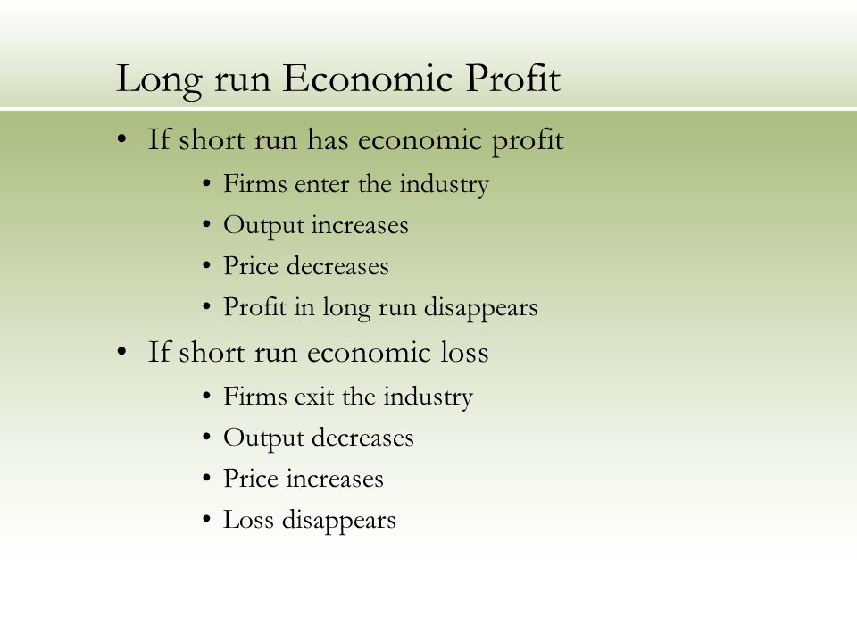 Long run Economic Profit If short run has economic profit Firms enter the industry Output increases Price decreases Profit in long run disappears If short run economic loss Firms exit the industry Output decreases Price increases Loss disappears