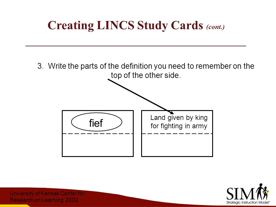 University of Kansas Center for Research on Learning 2002 Creating LINCS Study Cards (cont.) Land given by king for fighting in army fief 3.