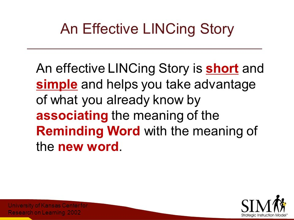University of Kansas Center for Research on Learning 2002 An Effective LINCing Story An effective LINCing Story is short and simple and helps you take advantage of what you already know by associating the meaning of the Reminding Word with the meaning of the new word.