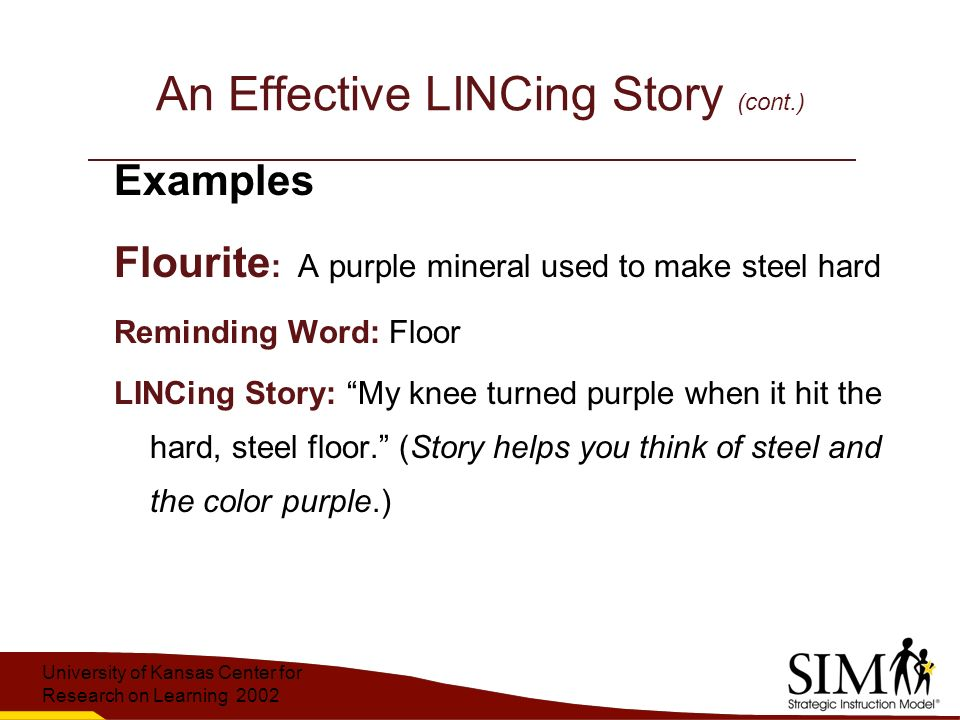 University of Kansas Center for Research on Learning 2002 An Effective LINCing Story (cont.) Examples Flourite : A purple mineral used to make steel hard Reminding Word: Floor LINCing Story: My knee turned purple when it hit the hard, steel floor. (Story helps you think of steel and the color purple.)