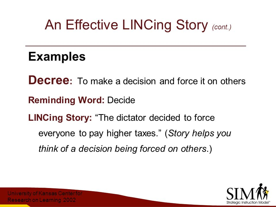 University of Kansas Center for Research on Learning 2002 An Effective LINCing Story (cont.) Examples Decree : To make a decision and force it on others Reminding Word: Decide LINCing Story: The dictator decided to force everyone to pay higher taxes. (Story helps you think of a decision being forced on others.)