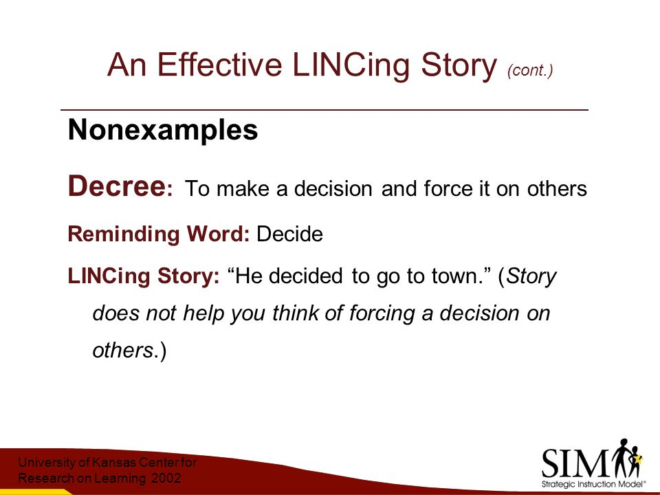 University of Kansas Center for Research on Learning 2002 An Effective LINCing Story (cont.) Nonexamples Decree : To make a decision and force it on others Reminding Word: Decide LINCing Story: He decided to go to town. (Story does not help you think of forcing a decision on others.)