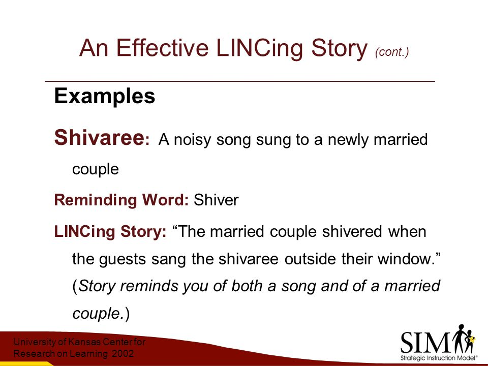 University of Kansas Center for Research on Learning 2002 An Effective LINCing Story (cont.) Examples Shivaree : A noisy song sung to a newly married couple Reminding Word: Shiver LINCing Story: The married couple shivered when the guests sang the shivaree outside their window. (Story reminds you of both a song and of a married couple.)