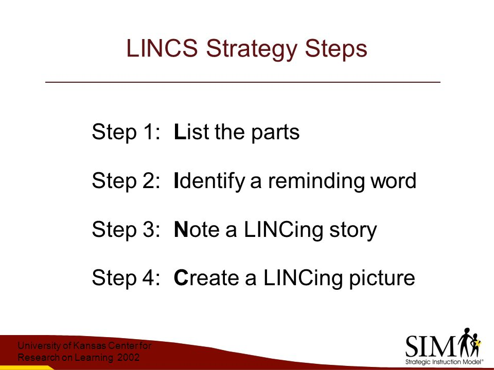 University of Kansas Center for Research on Learning 2002 LINCS Strategy Steps Step 1: List the parts Step 2: Identify a reminding word Step 3: Note a LINCing story Step 4: Create a LINCing picture