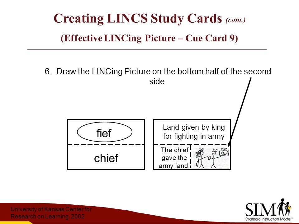 University of Kansas Center for Research on Learning 2002 Creating LINCS Study Cards (cont.) (Effective LINCing Picture – Cue Card 9) The chief gave the army land.