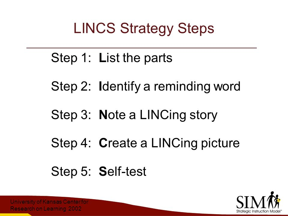 University of Kansas Center for Research on Learning 2002 LINCS Strategy Steps Step 1: List the parts Step 2: Identify a reminding word Step 3: Note a LINCing story Step 4: Create a LINCing picture Step 5: Self-test