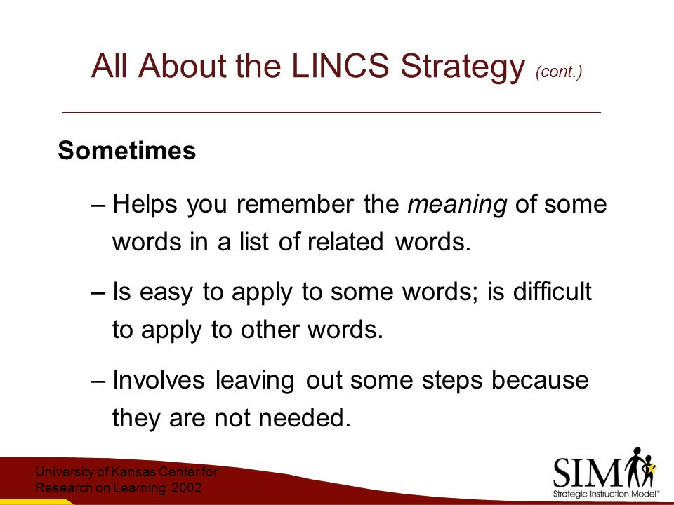 University of Kansas Center for Research on Learning 2002 All About the LINCS Strategy (cont.) Sometimes –Helps you remember the meaning of some words in a list of related words.
