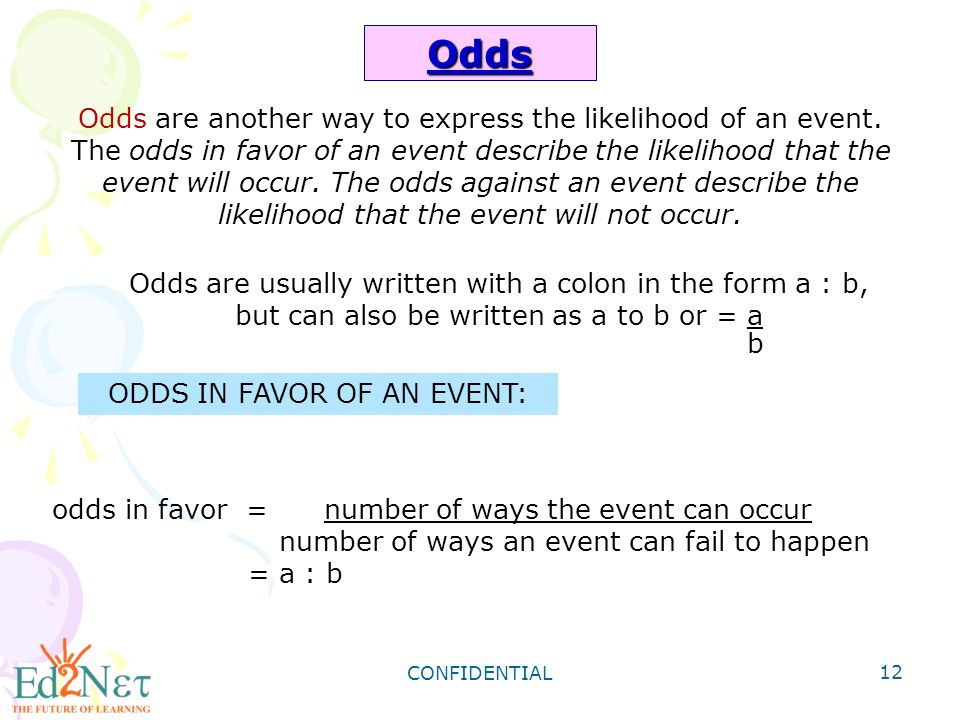 CONFIDENTIAL 12 Odds ODDS IN FAVOR OF AN EVENT: odds in favor = number of ways the event can occur number of ways an event can fail to happen = a : b Odds are another way to express the likelihood of an event.