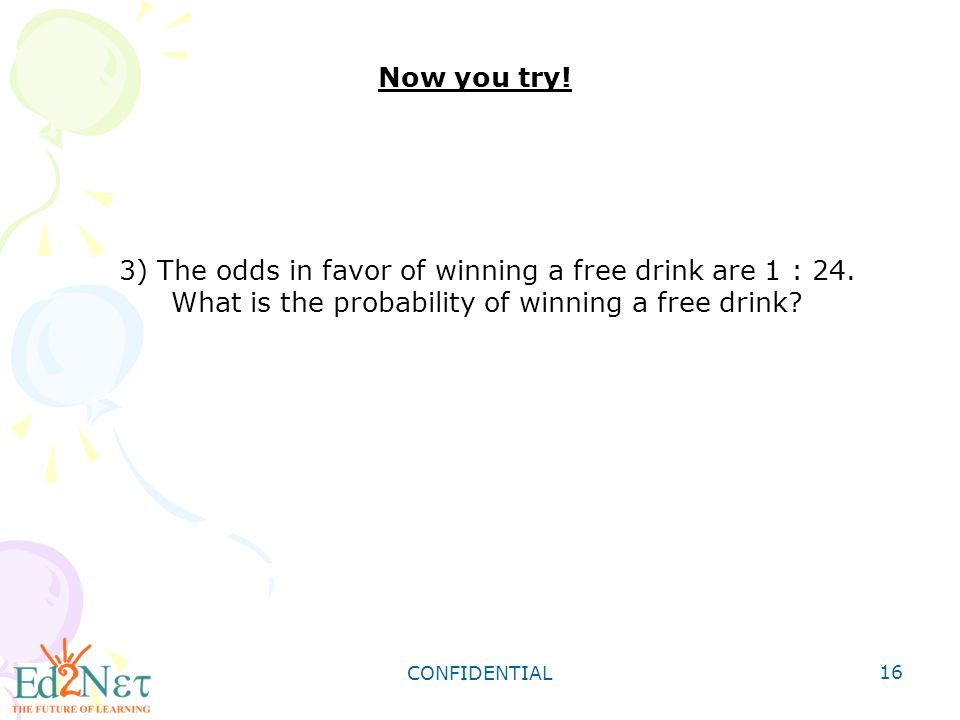 CONFIDENTIAL 16 Now you try. 3) The odds in favor of winning a free drink are 1 : 24.