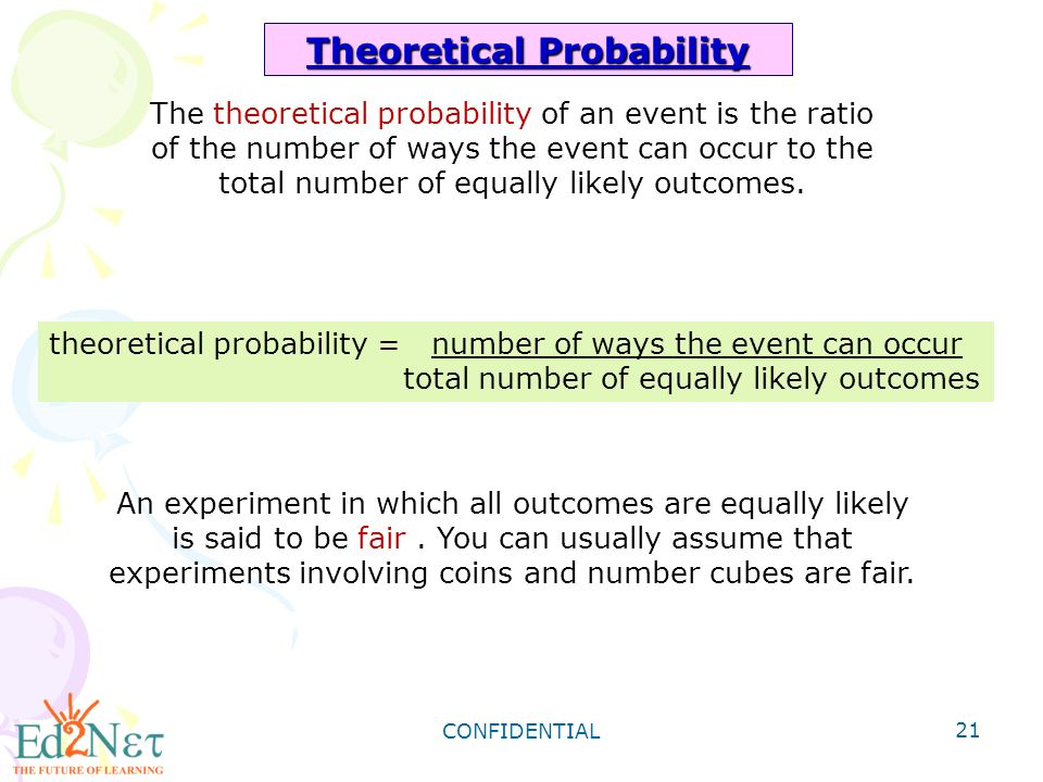 CONFIDENTIAL 21 Theoretical Probability theoretical probability = number of ways the event can occur total number of equally likely outcomes An experiment in which all outcomes are equally likely is said to be fair.
