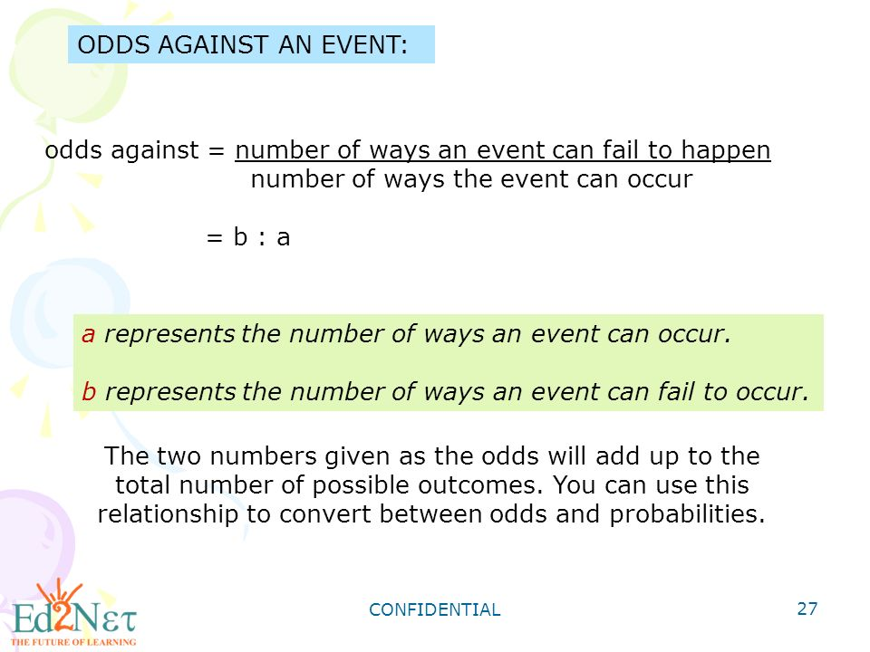 CONFIDENTIAL 27 ODDS AGAINST AN EVENT: odds against = number of ways an event can fail to happen number of ways the event can occur = b : a a represents the number of ways an event can occur.