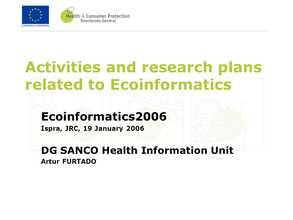 Activities and research plans related to Ecoinformatics Ecoinformatics2006 Ispra, JRC, 19 January 2006 DG SANCO Health Information Unit Artur FURTADO