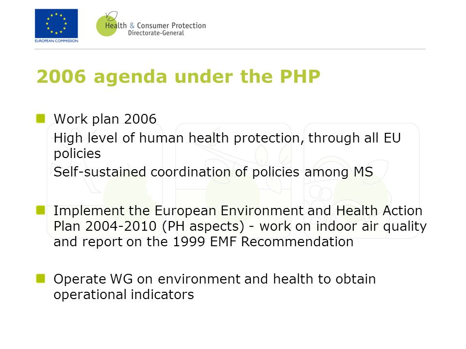 2006 agenda under the PHP Work plan 2006 High level of human health protection, through all EU policies Self-sustained coordination of policies among MS Implement the European Environment and Health Action Plan (PH aspects) - work on indoor air quality and report on the 1999 EMF Recommendation Operate WG on environment and health to obtain operational indicators