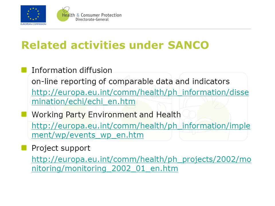 Related activities under SANCO Information diffusion on-line reporting of comparable data and indicators   mination/echi/echi_en.htm Project support   nitoring/monitoring_2002_01_en.htm Working Party Environment and Health   ment/wp/events_wp_en.htm