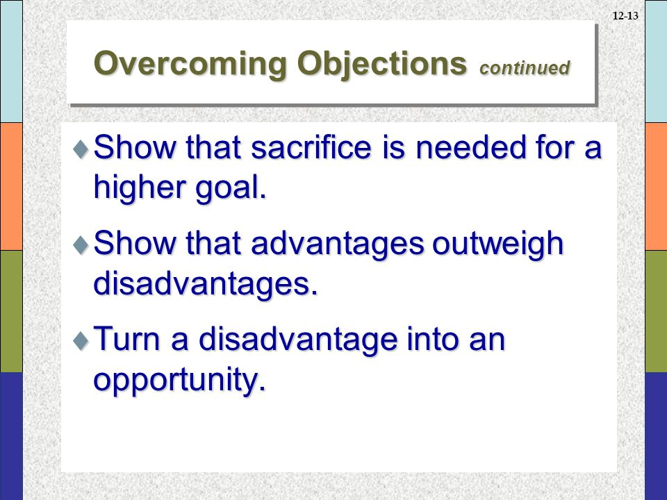 12-13 Overcoming Objections continued  Show that sacrifice is needed for a higher goal.