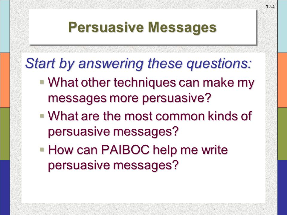12-4 Persuasive Messages Start by answering these questions:  What other techniques can make my messages more persuasive.
