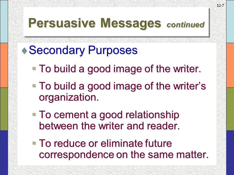 12-7 Persuasive Messages continued  Secondary Purposes  To build a good image of the writer.