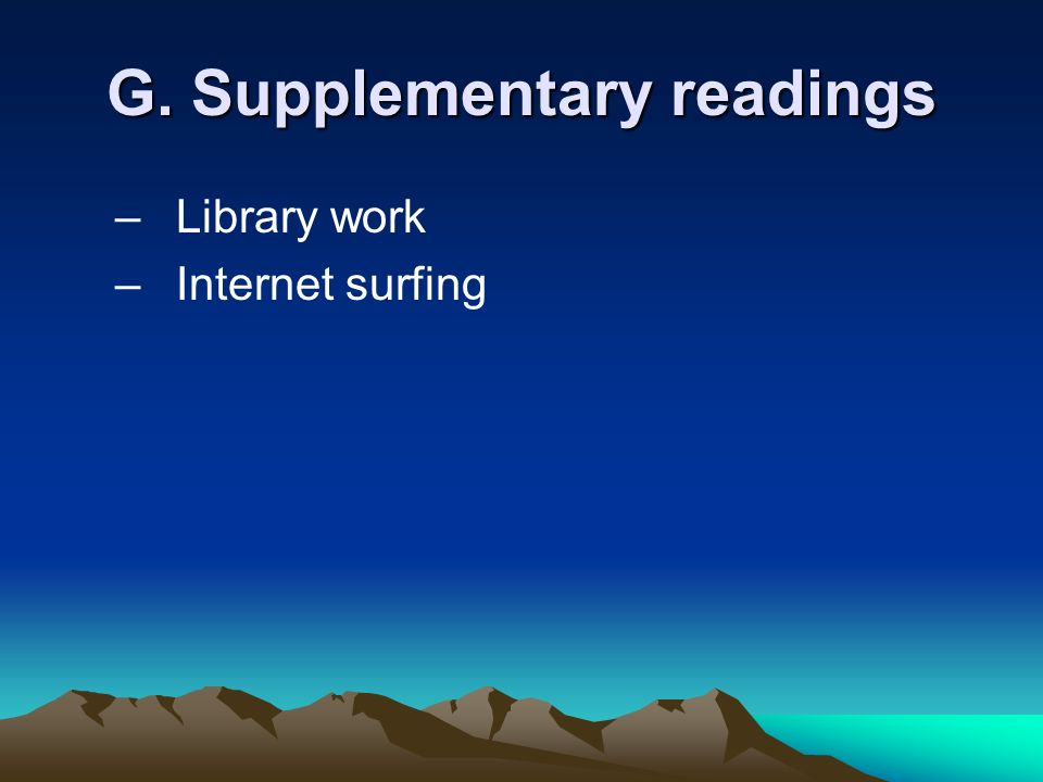G. Supplementary readings –Library work –Internet surfing