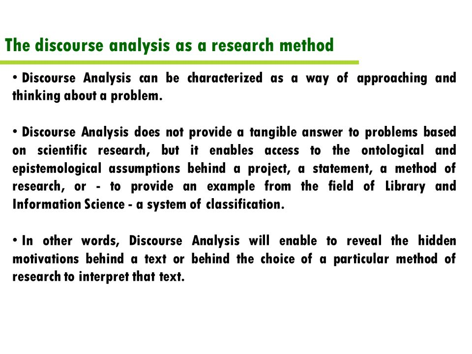 The discourse analysis as a research method Discourse Analysis can be characterized as a way of approaching and thinking about a problem.