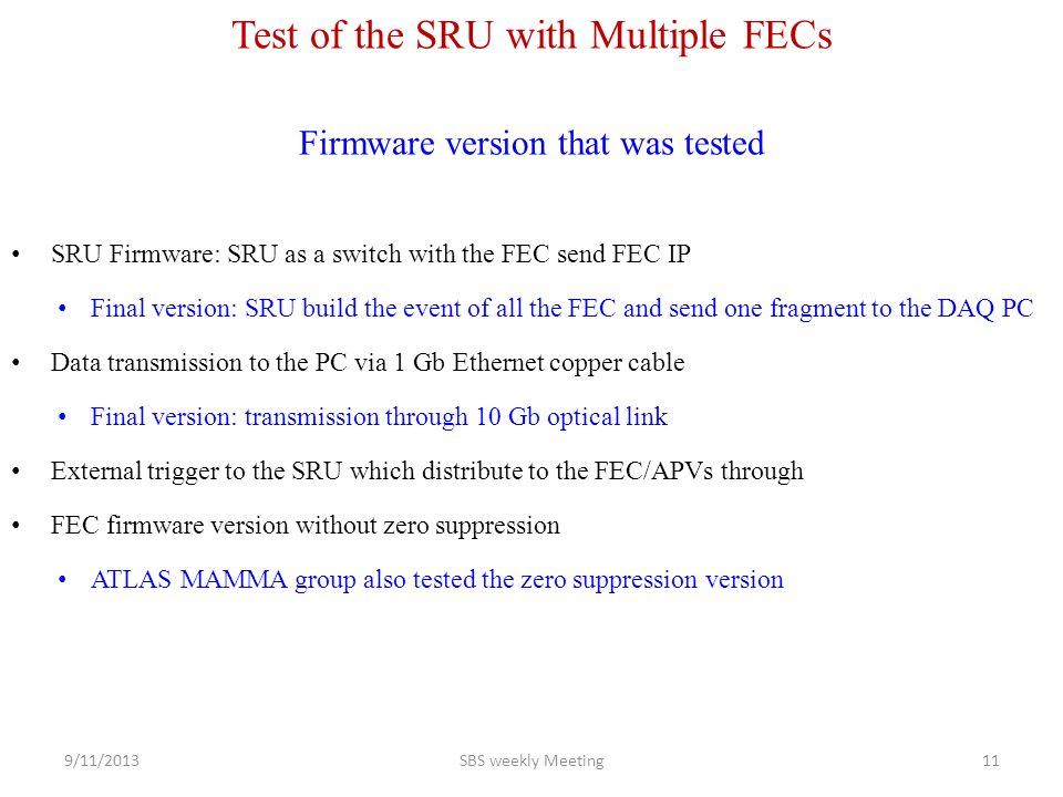 Test of the SRU with Multiple FECs Firmware version that was tested SRU Firmware: SRU as a switch with the FEC send FEC IP Final version: SRU build the event of all the FEC and send one fragment to the DAQ PC Data transmission to the PC via 1 Gb Ethernet copper cable Final version: transmission through 10 Gb optical link External trigger to the SRU which distribute to the FEC/APVs through FEC firmware version without zero suppression ATLAS MAMMA group also tested the zero suppression version 9/11/2013SBS weekly Meeting11