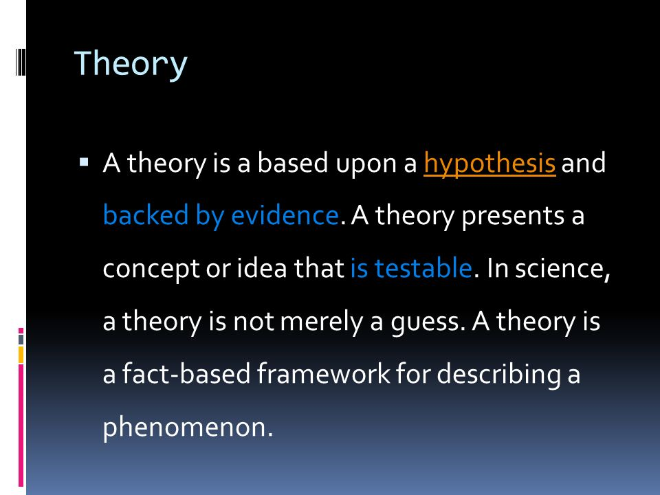 Theory  A theory is a based upon a hypothesis and backed by evidence.