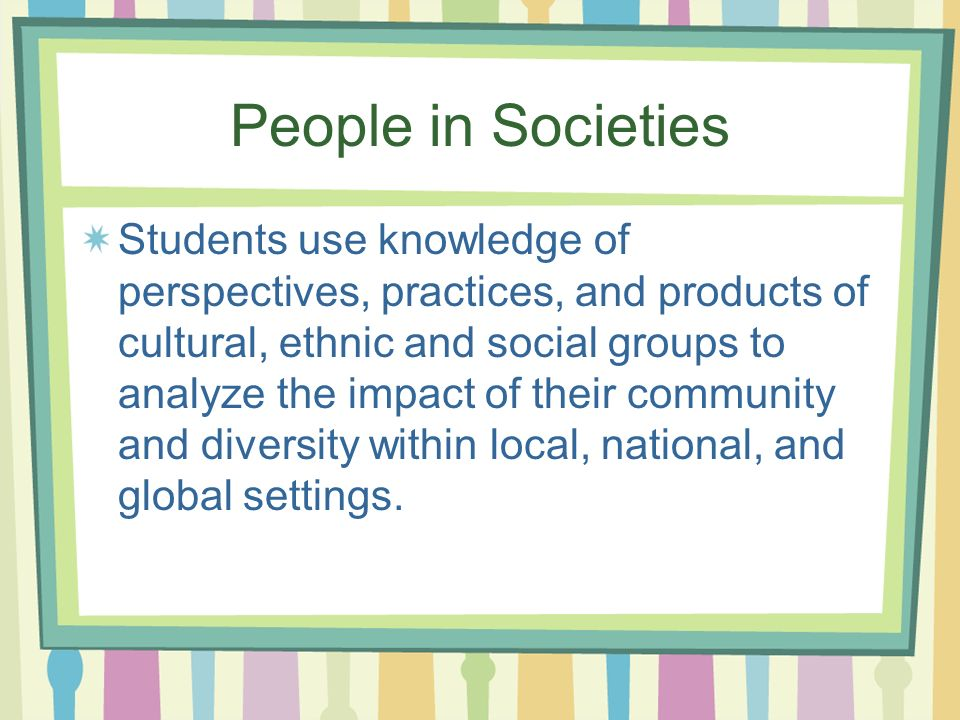 People in Societies Students use knowledge of perspectives, practices, and products of cultural, ethnic and social groups to analyze the impact of their community and diversity within local, national, and global settings.