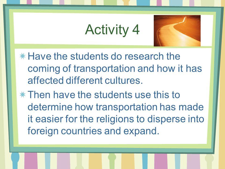 Activity 4 Have the students do research the coming of transportation and how it has affected different cultures.