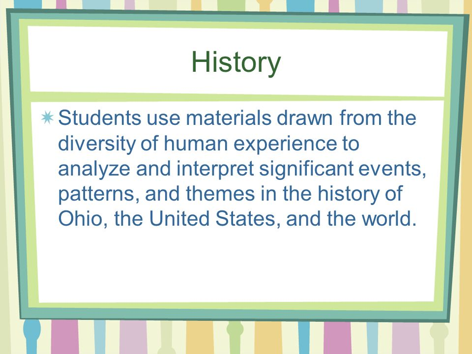History Students use materials drawn from the diversity of human experience to analyze and interpret significant events, patterns, and themes in the history of Ohio, the United States, and the world.