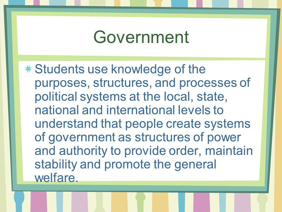 Government Students use knowledge of the purposes, structures, and processes of political systems at the local, state, national and international levels to understand that people create systems of government as structures of power and authority to provide order, maintain stability and promote the general welfare.