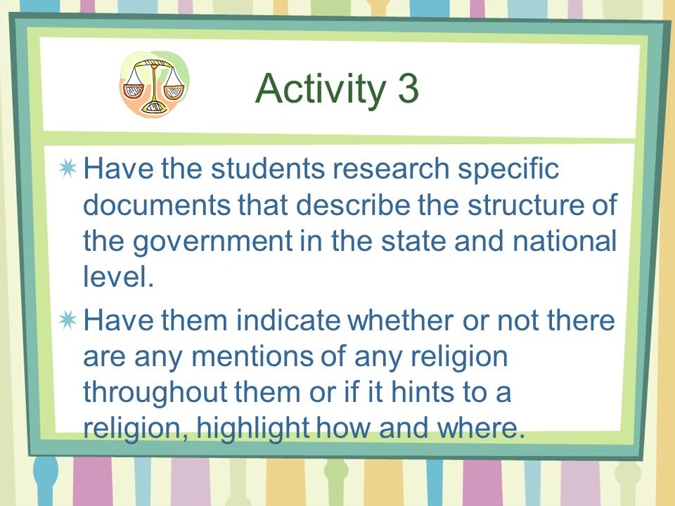 Activity 3 Have the students research specific documents that describe the structure of the government in the state and national level.