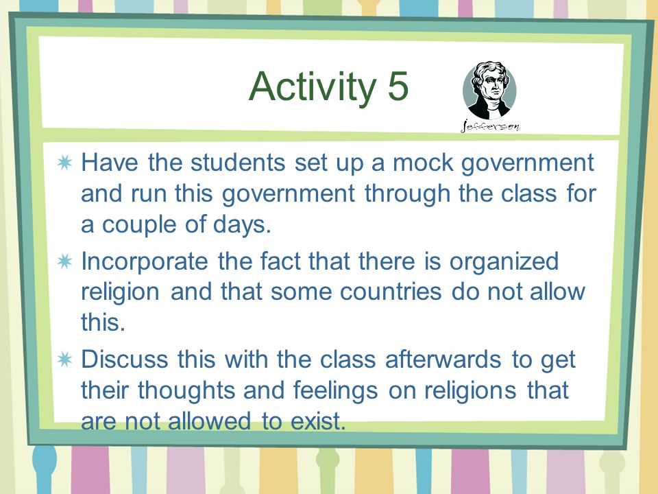 Activity 5 Have the students set up a mock government and run this government through the class for a couple of days.