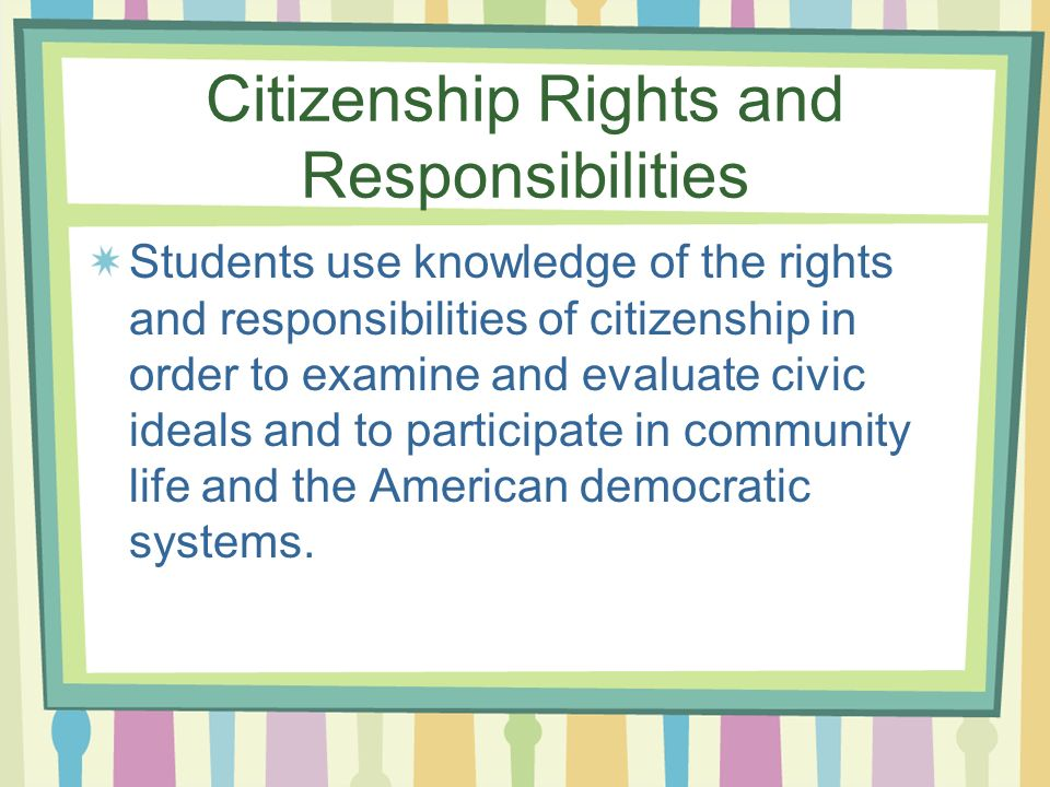 Citizenship Rights and Responsibilities Students use knowledge of the rights and responsibilities of citizenship in order to examine and evaluate civic ideals and to participate in community life and the American democratic systems.