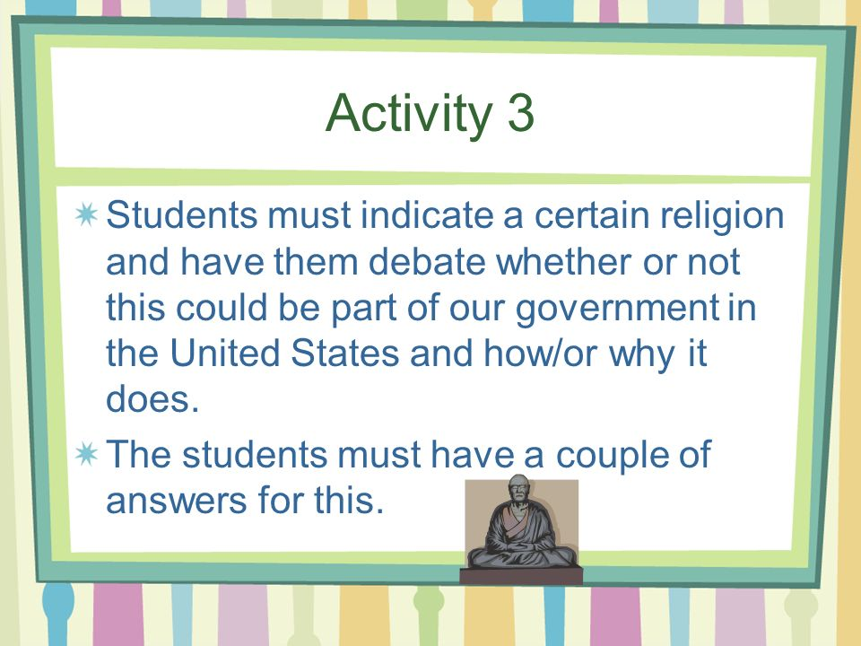 Activity 3 Students must indicate a certain religion and have them debate whether or not this could be part of our government in the United States and how/or why it does.
