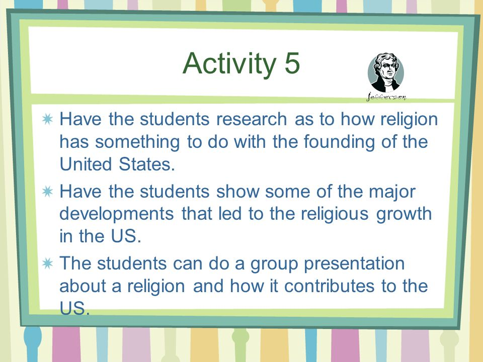 Activity 5 Have the students research as to how religion has something to do with the founding of the United States.