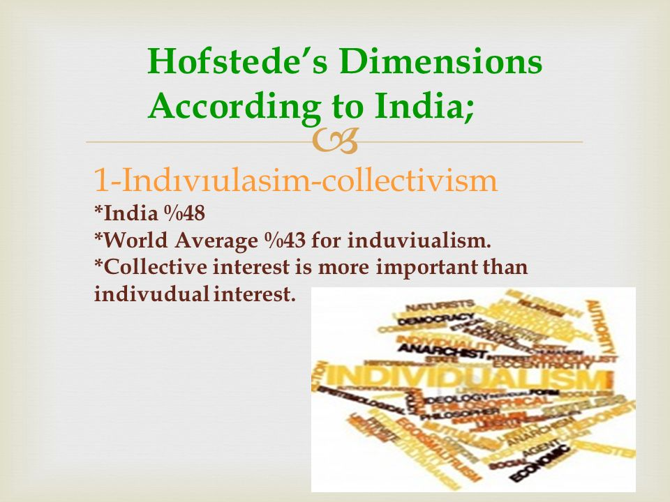  Hofstede's Dimensions According to India; 1-Indıvıulasim-collectivism *India %48 *World Average %43 for induviualism.