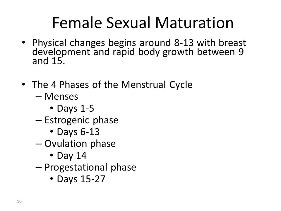 Female Sexual Maturation 10 Physical changes begins around 8-13 with breast development and rapid body growth between 9 and 15. The 4 Phases of the Me