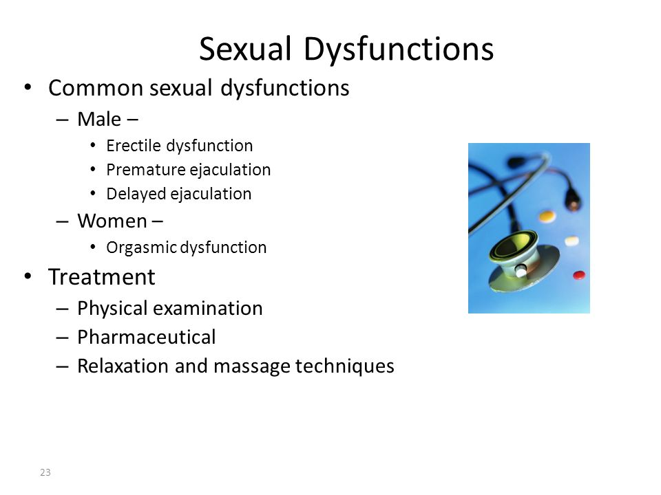Sexual Dysfunctions 23 Common sexual dysfunctions – Male – Erectile dysfunction Premature ejaculation Delayed ejaculation – Women – Orgasmic dysfuncti